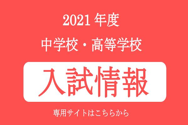 2021年度 入試情報(中学校・高等学校)